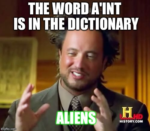 Ancient Aliens Meme | THE WORD A'INT IS IN THE DICTIONARY ALIENS | image tagged in memes,ancient aliens | made w/ Imgflip meme maker