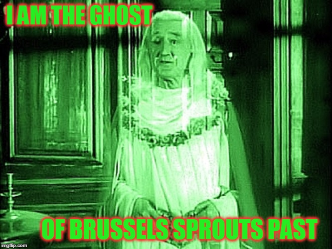 I AM THE GHOST OF BRUSSELS SPROUTS PAST | made w/ Imgflip meme maker