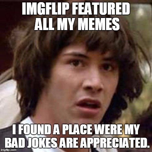Conspiracy Keanu Meme | IMGFLIP FEATURED ALL MY MEMES I FOUND A PLACE WERE MY BAD JOKES ARE APPRECIATED. | image tagged in memes,conspiracy keanu | made w/ Imgflip meme maker