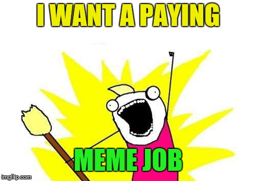 X All The Y Meme | I WANT A PAYING MEME JOB | image tagged in memes,x all the y | made w/ Imgflip meme maker