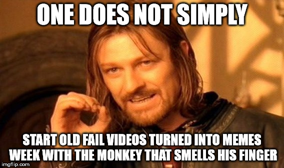 One Does Not Simply Meme | ONE DOES NOT SIMPLY START OLD FAIL VIDEOS TURNED INTO MEMES WEEK WITH THE MONKEY THAT SMELLS HIS FINGER | image tagged in memes,one does not simply | made w/ Imgflip meme maker