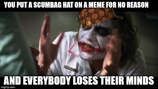 And everybody loses their minds Meme | YOU PUT A SCUMBAG HAT ON A MEME FOR NO REASON AND EVERYBODY LOSES THEIR MINDS | image tagged in memes,and everybody loses their minds,scumbag | made w/ Imgflip meme maker