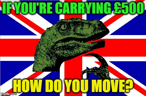 British Philosoraptor | IF YOU'RE CARRYING £500 HOW DO YOU MOVE? | image tagged in british philosoraptor,memes | made w/ Imgflip meme maker