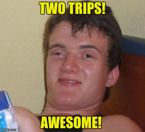 10 Guy Meme | TWO TRIPS! AWESOME! | image tagged in memes,10 guy | made w/ Imgflip meme maker