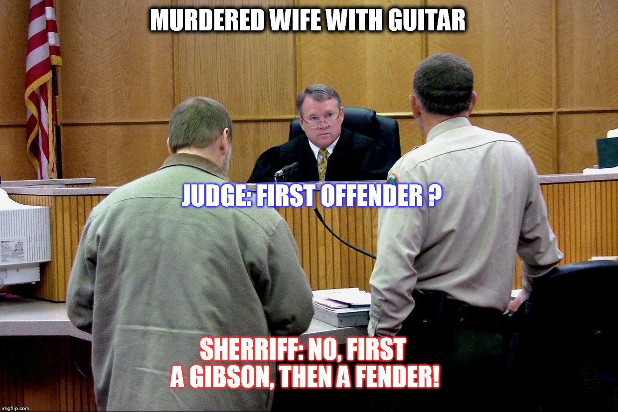 Guitar murder defendant | MURDERED WIFE WITH GUITAR SHERRIFF: NO, FIRST A GIBSON, THEN A FENDER! JUDGE: FIRST OFFENDER ? | image tagged in guitar murder defendant | made w/ Imgflip meme maker