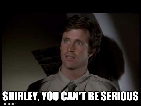 SHIRLEY, YOU CAN'T BE SERIOUS | made w/ Imgflip meme maker