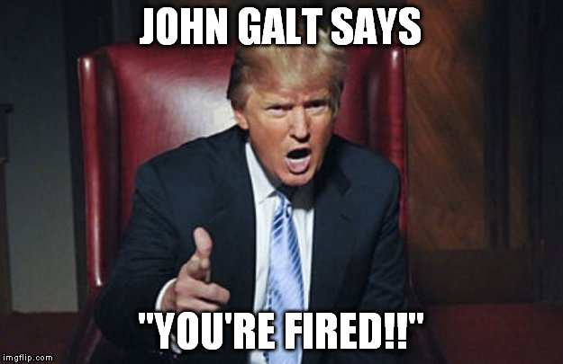 "JOHN GALT SAYS; ""YOU'RE FIRED!!"" 