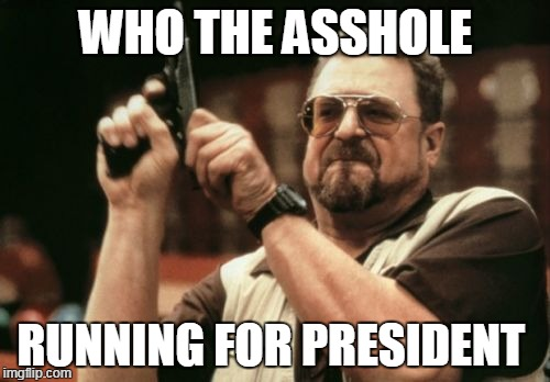 Am I The Only One Around Here Meme | WHO THE ASSHOLE RUNNING FOR PRESIDENT | image tagged in memes,am i the only one around here | made w/ Imgflip meme maker
