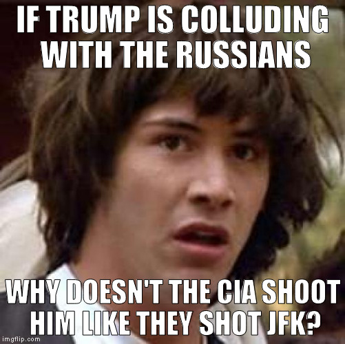 This is a joke! Repeat! This is a joke! All sufferers of butthurt please vacate the meme site! X{D | IF TRUMP IS COLLUDING WITH THE RUSSIANS WHY DOESN'T THE CIA SHOOT HIM LIKE THEY SHOT JFK? | image tagged in memes,conspiracy keanu,just a joke,conspiracy theory,cia killed jfk,donald trump | made w/ Imgflip meme maker