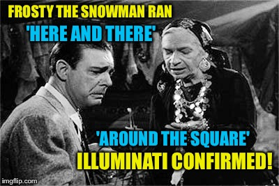 'Trumpedy Trump Trump', My Ass! | FROSTY THE SNOWMAN RAN ILLUMINATI CONFIRMED! 'AROUND THE SQUARE' 'HERE AND THERE' | image tagged in lon chaney jr,illuminati confirmed | made w/ Imgflip meme maker