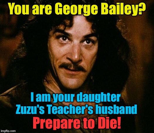 You are George Bailey? I am your daughter Zuzu's Teacher's husband Prepare to Die! | made w/ Imgflip meme maker