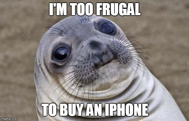 Awkward Moment Sealion Meme | I'M TOO FRUGAL TO BUY AN IPHONE | image tagged in memes,awkward moment sealion | made w/ Imgflip meme maker
