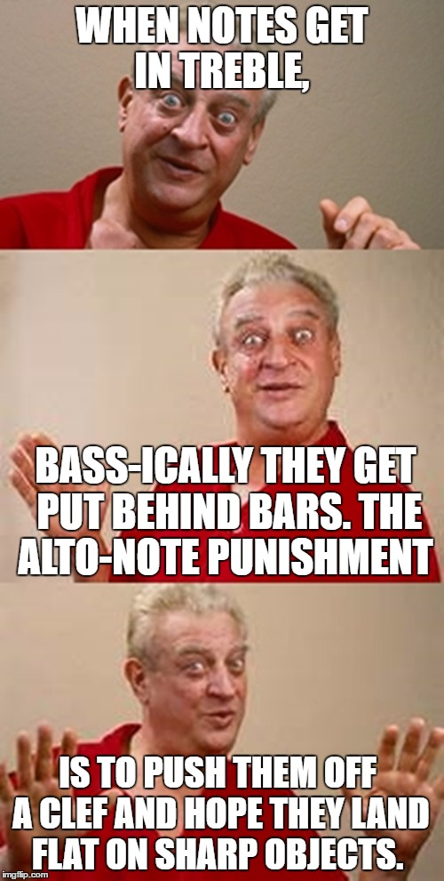 Ba Dum Tiss | WHEN NOTES GET IN TREBLE, BASS-ICALLY THEY GET PUT BEHIND BARS. THE ALTO-NOTE PUNISHMENT IS TO PUSH THEM OFF A CLEF AND HOPE THEY LAND FLAT  | image tagged in bad pun dangerfield,bad pun,funny,memes | made w/ Imgflip meme maker