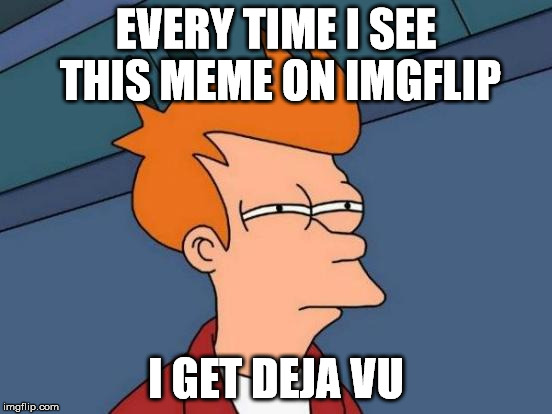 Futurama Fry Meme | EVERY TIME I SEE THIS MEME ON IMGFLIP I GET DEJA VU | image tagged in memes,futurama fry | made w/ Imgflip meme maker