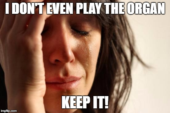 First World Problems Meme | I DON'T EVEN PLAY THE ORGAN KEEP IT! | image tagged in memes,first world problems | made w/ Imgflip meme maker