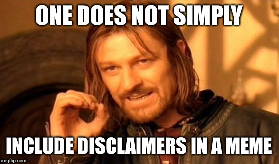 One Does Not Simply Meme | ONE DOES NOT SIMPLY INCLUDE DISCLAIMERS IN A MEME | image tagged in memes,one does not simply | made w/ Imgflip meme maker