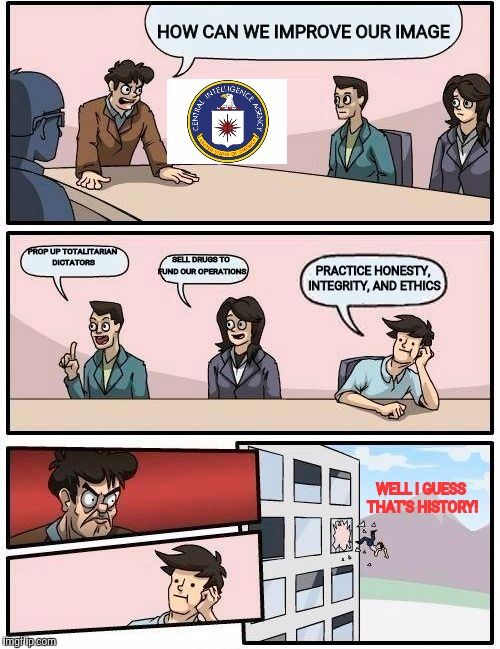 Boardroom Meeting Suggestion Meme | HOW CAN WE IMPROVE OUR IMAGE PROP UP TOTALITARIAN DICTATORS SELL DRUGS TO FUND OUR OPERATIONS PRACTICE HONESTY, INTEGRITY, AND ETHICS WELL I | image tagged in memes,boardroom meeting suggestion | made w/ Imgflip meme maker