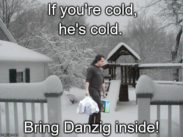 he's cold. If you're cold, Bring Danzig inside! | image tagged in danzig,if you're cold | made w/ Imgflip meme maker