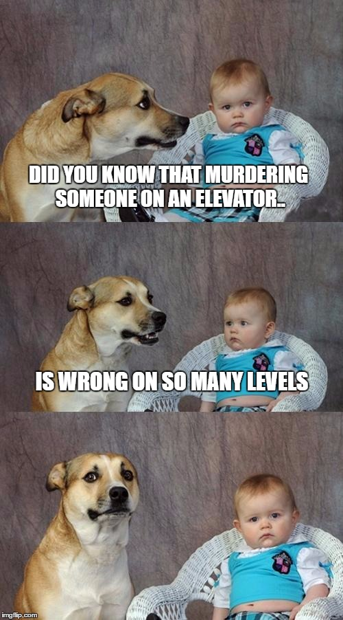 Dad Joke Dog Meme | DID YOU KNOW THAT MURDERING SOMEONE ON AN ELEVATOR.. IS WRONG ON SO MANY LEVELS | image tagged in memes,dad joke dog | made w/ Imgflip meme maker
