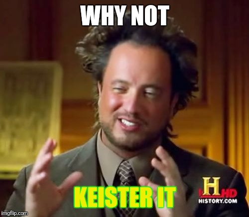 Ancient Aliens Meme | WHY NOT KEISTER IT | image tagged in memes,ancient aliens | made w/ Imgflip meme maker