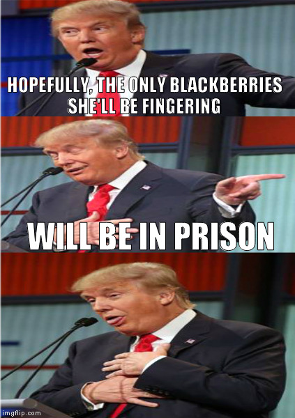 HOPEFULLY, THE ONLY BLACKBERRIES SHE'LL BE FINGERING WILL BE IN PRISON | made w/ Imgflip meme maker