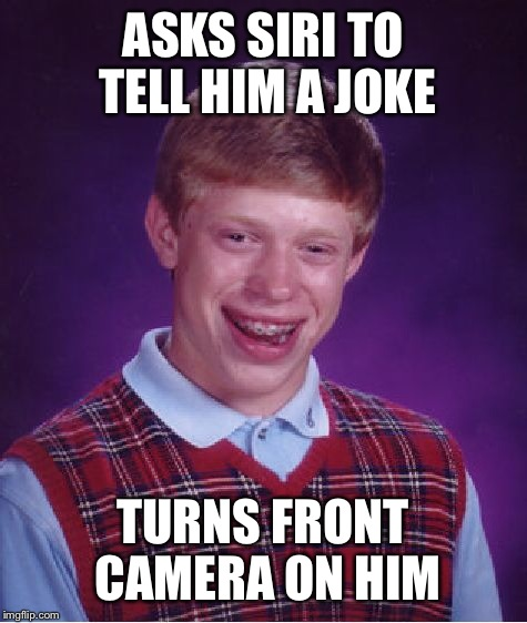 Bad Luck Brian Meme | ASKS SIRI TO TELL HIM A JOKE TURNS FRONT CAMERA ON HIM | image tagged in memes,bad luck brian | made w/ Imgflip meme maker
