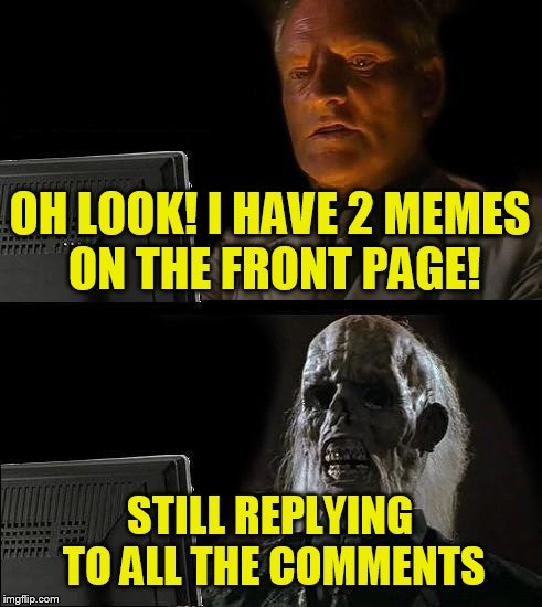 Why do I have to wait 154 seconds between comments? | OH LOOK! I HAVE 2 MEMES ON THE FRONT PAGE! STILL REPLYING TO ALL THE COMMENTS | image tagged in memes,ill just wait here | made w/ Imgflip meme maker