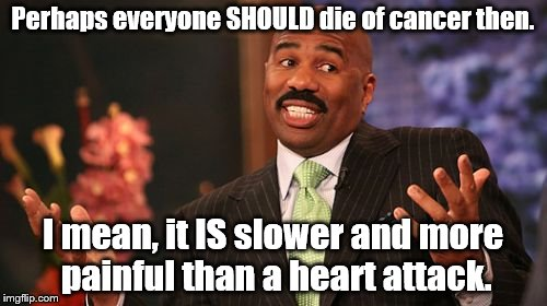 Steve Harvey Meme | Perhaps everyone SHOULD die of cancer then. I mean, it IS slower and more painful than a heart attack. | image tagged in memes,steve harvey | made w/ Imgflip meme maker
