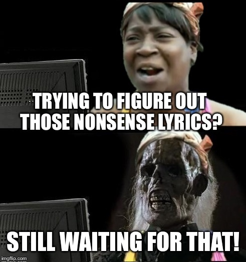Sweet Brown waiting | TRYING TO FIGURE OUT THOSE NONSENSE LYRICS? STILL WAITING FOR THAT! | image tagged in sweet brown waiting | made w/ Imgflip meme maker