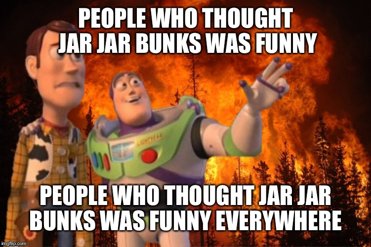 X everywhere fire | PEOPLE WHO THOUGHT JAR JAR BUNKS WAS FUNNY PEOPLE WHO THOUGHT JAR JAR BUNKS WAS FUNNY EVERYWHERE | image tagged in x everywhere fire | made w/ Imgflip meme maker