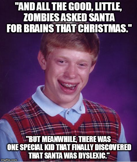 "Bad Luck Brian Meme | ""AND ALL THE GOOD, LITTLE, ZOMBIES ASKED SANTA FOR BRAINS THAT CHRISTMAS."" ""BUT MEANWHILE, THERE WAS ONE SPECIAL KID THAT FINALLY DISCOVERED 