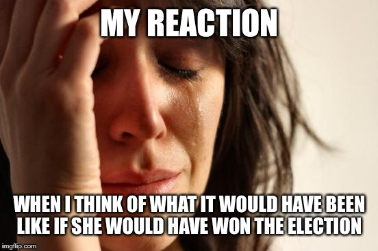 First World Problems Meme | MY REACTION WHEN I THINK OF WHAT IT WOULD HAVE BEEN LIKE IF SHE WOULD HAVE WON THE ELECTION | image tagged in memes,first world problems | made w/ Imgflip meme maker