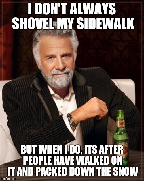 Shoveling the walks at 9 pm on Sunday | I DON'T ALWAYS SHOVEL MY SIDEWALK BUT WHEN I DO, ITS AFTER PEOPLE HAVE WALKED ON IT AND PACKED DOWN THE SNOW | image tagged in memes,the most interesting man in the world | made w/ Imgflip meme maker