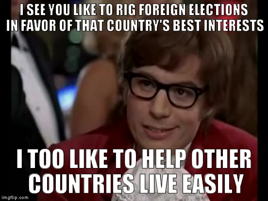 I SEE YOU LIKE TO RIG FOREIGN ELECTIONS IN FAVOR OF THAT COUNTRY'S BEST INTERESTS I TOO LIKE TO HELP OTHER COUNTRIES LIVE EASILY | made w/ Imgflip meme maker