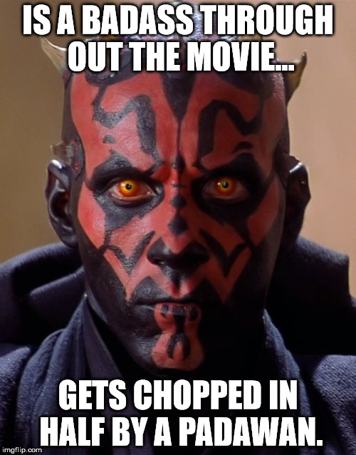 Bad Luck Darth Maul... | IS A BADASS THROUGH OUT THE MOVIE... GETS CHOPPED IN HALF BY A PADAWAN. | image tagged in memes,darth maul | made w/ Imgflip meme maker