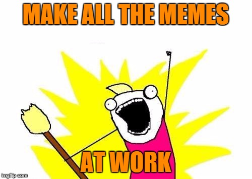 X All The Y Meme | MAKE ALL THE MEMES AT WORK | image tagged in memes,x all the y | made w/ Imgflip meme maker
