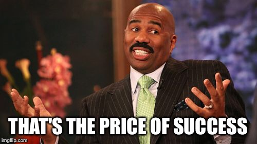 Steve Harvey Meme | THAT'S THE PRICE OF SUCCESS | image tagged in memes,steve harvey | made w/ Imgflip meme maker