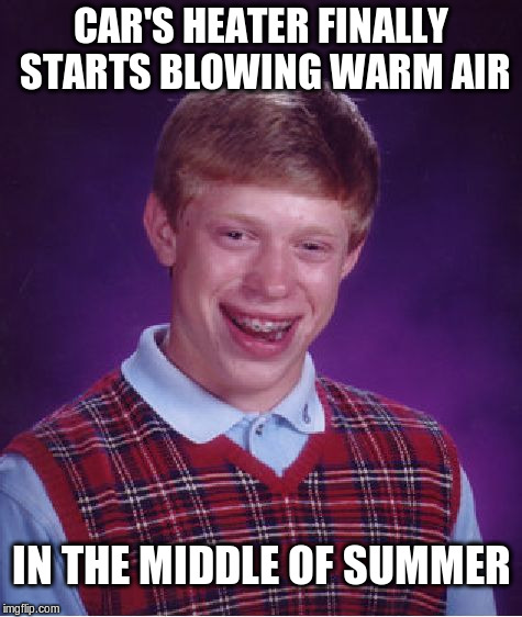 Car's heater finally starts blowing warm air... | CAR'S HEATER FINALLY STARTS BLOWING WARM AIR IN THE MIDDLE OF SUMMER | image tagged in memes,bad luck brian,summer,winter,heater | made w/ Imgflip meme maker