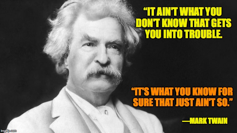 "Mark Twain What You Know That Just Ain't So |  ""IT AIN'T WHAT YOU DON'T KNOW THAT GETS YOU INTO TROUBLE. ""IT'S WHAT YOU KNOW FOR SURE THAT JUST AIN'T SO.""; —MARK TWAIN 