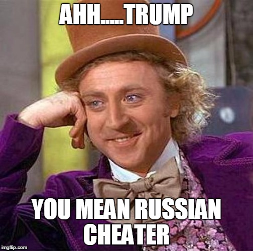 Creepy Condescending Wonka | AHH.....TRUMP YOU MEAN RUSSIAN CHEATER | image tagged in memes,creepy condescending wonka | made w/ Imgflip meme maker