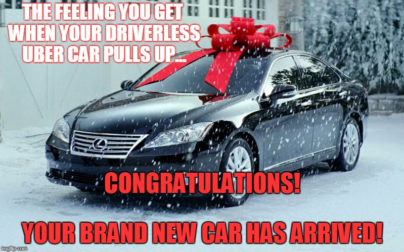 THE FEELING YOU GET WHEN YOUR DRIVERLESS UBER CAR PULLS UP... YOUR BRAND NEW CAR HAS ARRIVED! CONGRATULATIONS! | image tagged in your uber ride has arrived | made w/ Imgflip meme maker