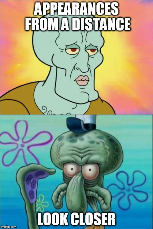 Squidward Meme |  APPEARANCES FROM A DISTANCE; LOOK CLOSER | image tagged in memes,squidward | made w/ Imgflip meme maker