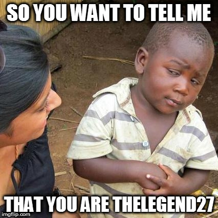 Third World Skeptical Kid Meme |  SO YOU WANT TO TELL ME; THAT YOU ARE THELEGEND27 | image tagged in memes,third world skeptical kid | made w/ Imgflip meme maker