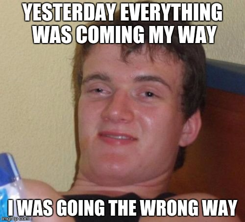 10 Guy Meme | YESTERDAY EVERYTHING WAS COMING MY WAY I WAS GOING THE WRONG WAY | image tagged in memes,10 guy | made w/ Imgflip meme maker