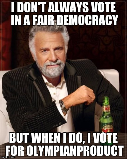 The Most Interesting Man In The World Meme | I DON'T ALWAYS VOTE IN A FAIR DEMOCRACY BUT WHEN I DO, I VOTE FOR OLYMPIANPRODUCT | image tagged in memes,the most interesting man in the world | made w/ Imgflip meme maker