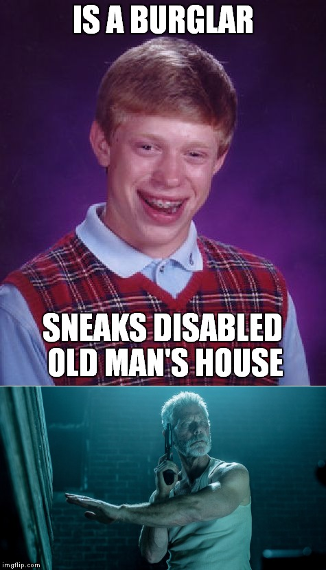 bad luck brian don't breathe |  IS A BURGLAR; SNEAKS DISABLED OLD MAN'S HOUSE | image tagged in bad luck brian,don't breathe,old man,blind man,burglar,robbery | made w/ Imgflip meme maker