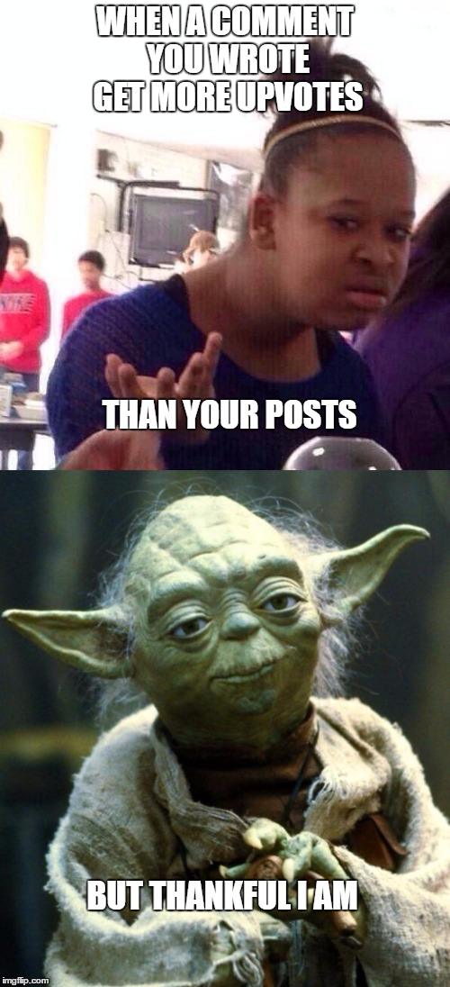 Why u no get more upvotes on your memes!?!?!?!?!?! |  WHEN A COMMENT YOU WROTE GET MORE UPVOTES; THAN YOUR POSTS; BUT THANKFUL I AM | image tagged in star wars yoda,black girl wat,funny memes,dank,9gag | made w/ Imgflip meme maker