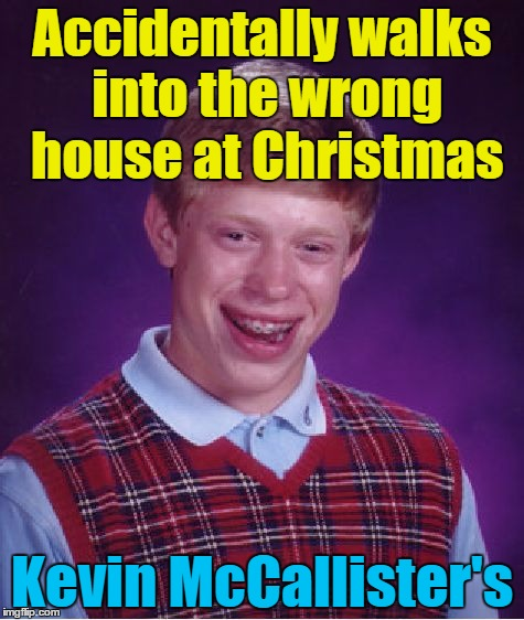 Merry Christmas, ya filthy animal... | Accidentally walks into the wrong house at Christmas Kevin McCallister's | image tagged in memes,bad luck brian,home alone,movies,christmas,christmas movies | made w/ Imgflip meme maker