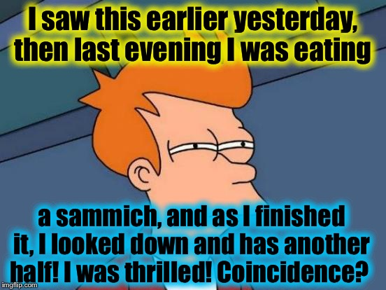 Futurama Fry Meme | I saw this earlier yesterday, then last evening I was eating a sammich, and as I finished it, I looked down and has another half! I was thri | image tagged in memes,futurama fry | made w/ Imgflip meme maker