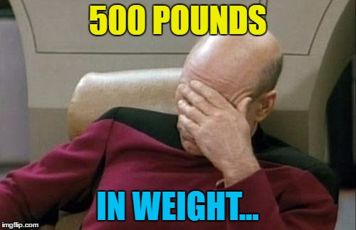 Captain Picard Facepalm Meme | 500 POUNDS IN WEIGHT... | image tagged in memes,captain picard facepalm | made w/ Imgflip meme maker